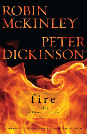 Fire: Tales of Elemental Spirits by Robin McKinley and Peter Dickinson