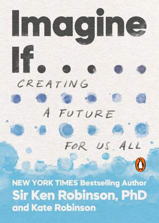 Imagine If . . . by Sir Ken Robinson, PhD and Kate Robinson