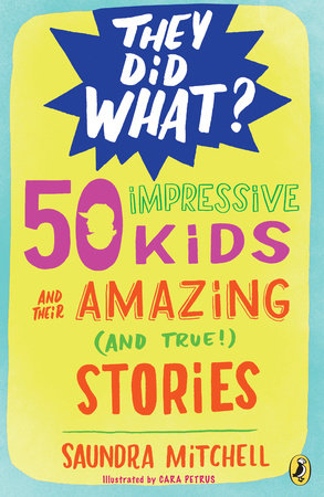 50 Impressive Kids and Their Amazing (and True!) Stories by Saundra Mitchell
