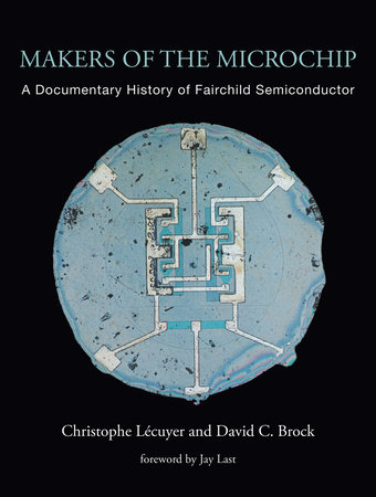 Makers of the Microchip by Christophe Lecuyer and David C. Brock