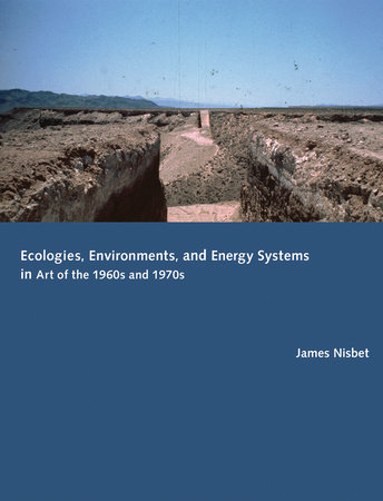 Ecologies, Environments, and Energy Systems in Art of the 1960s and 1970s by James Nisbet