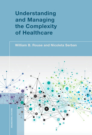 Understanding and Managing the Complexity of Healthcare by William B. Rouse and Nicoleta Serban