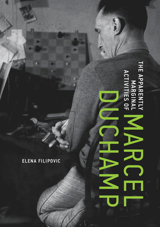 The Apparently Marginal Activities of Marcel Duchamp by Elena Filipovic