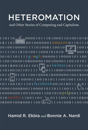 Heteromation, and Other Stories of Computing and Capitalism by Hamid R. Ekbia and Bonnie A. Nardi