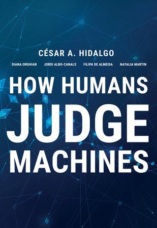 How Humans Judge Machines by Cesar A. Hidalgo, Diana Orghiain, Jordi Albo Canals, Filipa De Almeida and Natalia Martin