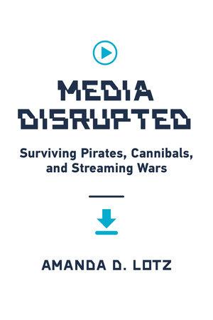 Media Disrupted by Amanda D. Lotz