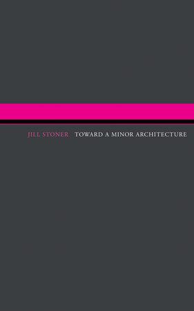 Toward A Minor Architecture by Jill Stoner