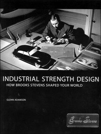 Industrial Strength Design by Glenn Adamson