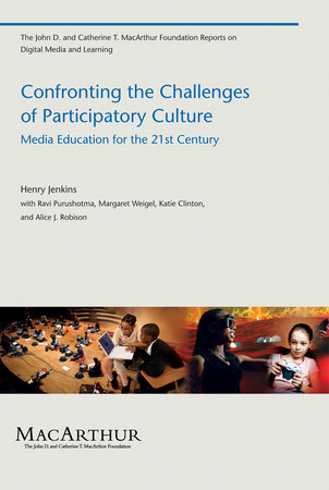 Confronting the Challenges of Participatory Culture by Henry Jenkins; with Ravi Purushotma, Margaret Weigel, Katie Clinton, and Alice J. Robison