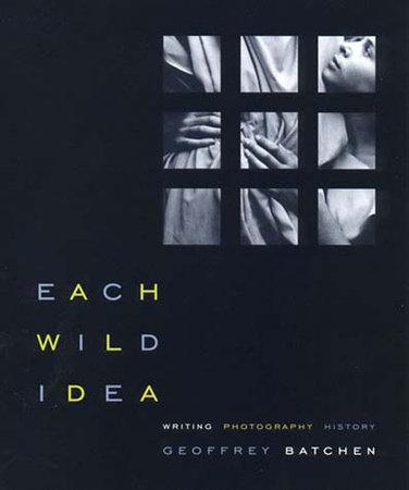 Each Wild Idea by Geoffrey Batchen