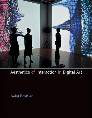 Aesthetics of Interaction in Digital Art by Katja Kwastek