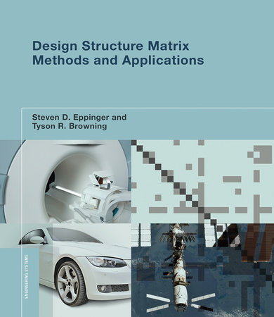 Design Structure Matrix Methods and Applications by Steven D. Eppinger and Tyson R. Browning