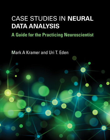 Case Studies in Neural Data Analysis by Mark A. Kramer and Uri T. Eden