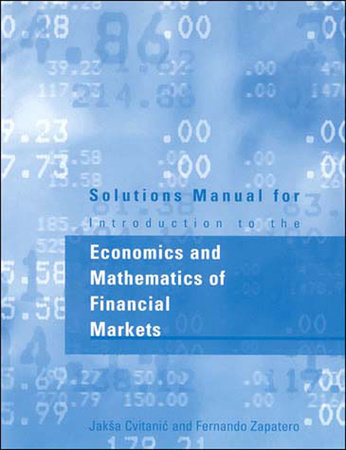 Solutions Manual for Introduction to the Economics and Mathematics of Financial Markets by Jaksa Cvitanic and Fernando Zapatero