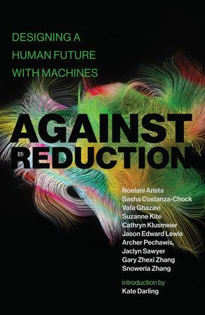 Against Reduction by Noelani Arista, Sasha Costanza-Chock, Vafa Ghazavi and Suzanne Kite