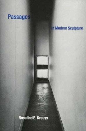 Passages in Modern Sculpture by Rosalind E. Krauss