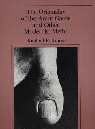 The Originality of the Avant-Garde and Other Modernist Myths by Rosalind E. Krauss