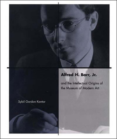 Alfred H. Barr, Jr. and the Intellectual Origins of the Museum of Modern Art by Sybil Kantor