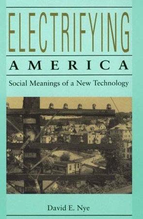 Electrifying America by David E. Nye