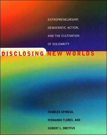 Disclosing New Worlds by Charles Spinosa, Fernando Flores and Hubert L. Dreyfus