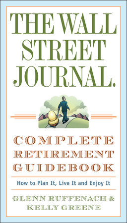 The Wall Street Journal. Complete Retirement Guidebook by Glenn Ruffenach and Kelly Greene
