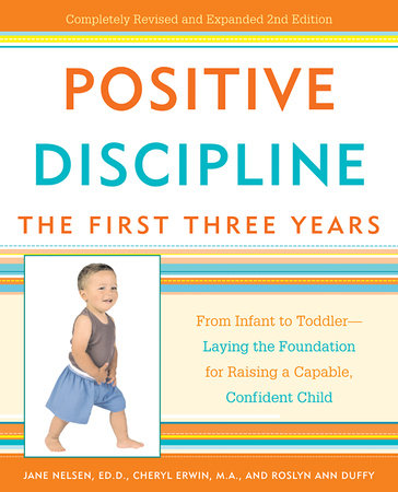 Positive Discipline: The First Three Years by Jane Nelsen, Ed.D., Cheryl Erwin, M.A. and Roslyn Ann Duffy