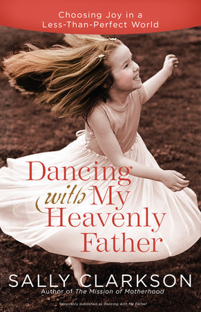 Dancing with My Heavenly Father by Sally Clarkson