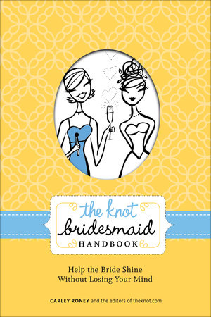 The Knot Bridesmaid Handbook by Carley Roney and Editors of The Knot