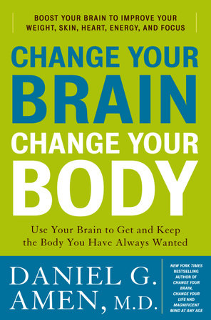 Change Your Brain, Change Your Body by Daniel G  Amen, M D  |  PenguinRandomHouse com: Books