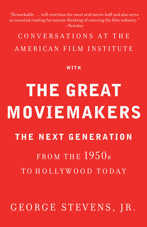 Conversations at the American Film Institute with the Great Moviemakers by George Stevens, Jr.