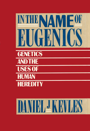 In the Name of Eugenics by Daniel J. Kevles