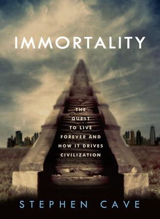 Immortality by Stephen Cave | PenguinRandomHouse com: Books