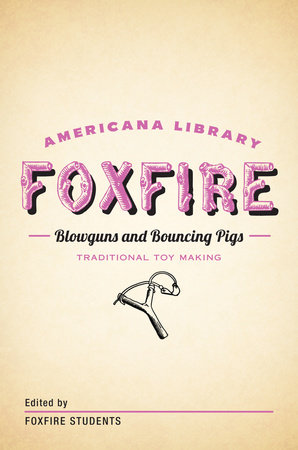 Blowguns and Bouncing Pigs: Traditional Toymaking by Foxfire Fund, Inc.