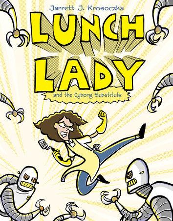 Lunch Lady and the Cyborg Substitute by Jarrett J. Krosoczka