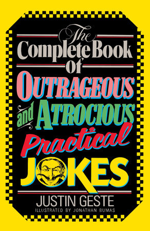 The Complete Book of Outrageous and Atrocious Practical Jokes by Justin Geste
