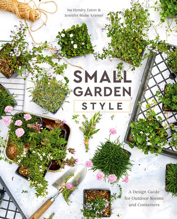 Small Garden Style by Isa Hendry Eaton and Jennifer Blaise Kramer
