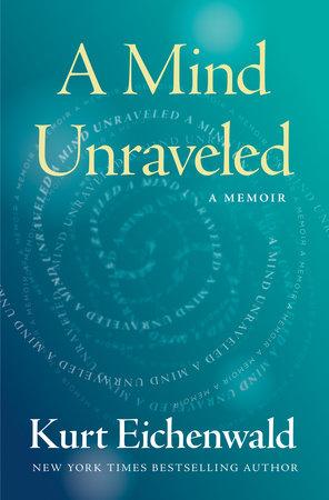 A Mind Unraveled by Kurt Eichenwald
