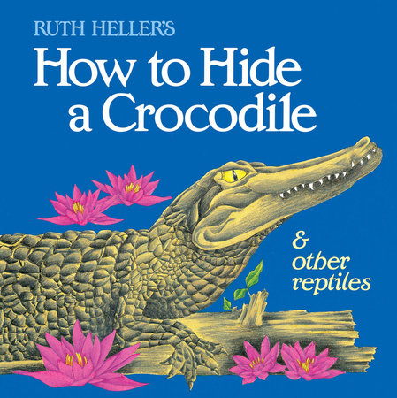 How to Hide a Crocodile & Other Reptiles by Ruth Heller