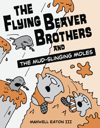 The Flying Beaver Brothers and the Mud-Slinging Moles by Maxwell Eaton, III