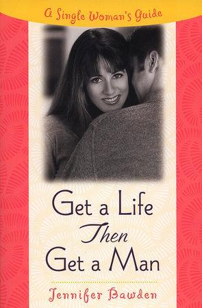 Get a Life, Then Get a Man by Jennifer Bawden