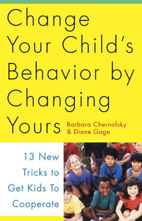 Change Your Child's Behavior by Changing Yours by Barbara Chernofsky and Diane Gage