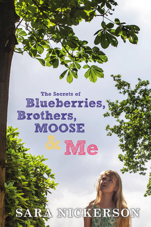 The Secrets of Blueberries, Brothers, Moose & Me by Sara Nickerson