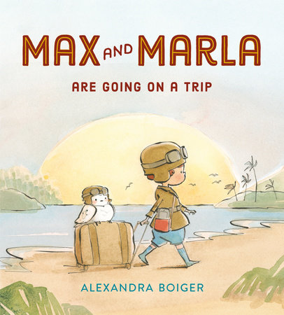 Max and Marla Are Going on a Trip by Alexandra Boiger