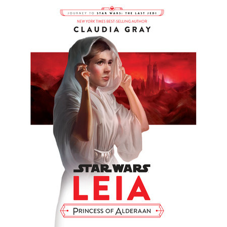 Journey to Star Wars: The Last Jedi Leia, Princess of Alderaan by Claudia Gray