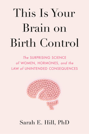 This Is Your Brain on Birth Control by Sarah Hill