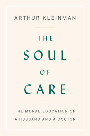 The Soul of Care by Arthur Kleinman | PenguinRandomHouse com: Books