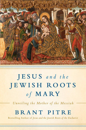 Jesus and the Jewish Roots of Mary by Brant James Pitre