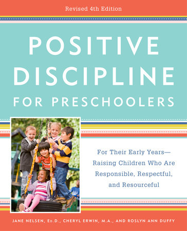 Positive Discipline for Preschoolers, Revised 4th Edition by Jane Nelsen, Ed.D., Cheryl Erwin, M.A. and Roslyn Ann Duffy