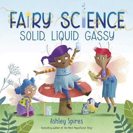 Solid, Liquid, Gassy! (A Fairy Science Story) by Ashley Spires