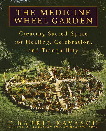 The Medicine Wheel Garden by E. Barrie Kavasch